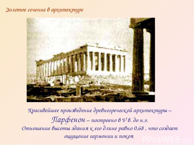 Красивейшее произведение древнегреческой архитектуры – Парфенон – построено в V в. до н.э. Отношение высоты здания к его длине равно 0,68 , что создает ощущение гармонии и покоя Золотое сечение в архитектуре