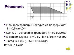 Решение: Площадь трапеции находиться по формуле: S = 0,5∙(a+b)∙h, где а,b- осн