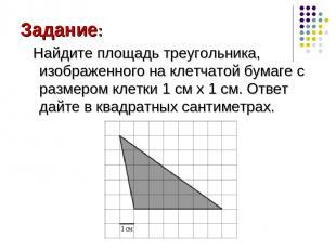Задание: Найдите площадь треугольника, изображенного на клетчатой бумаге с разме