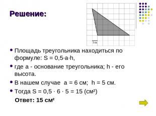 Решение: Площадь треугольника находиться по формуле: S = 0,5∙a∙h, где а - основа
