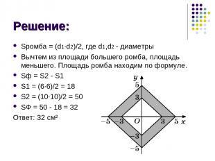 Решение: Sромба = (d1∙d2)/2, где d1,d2 - диаметры Вычтем из площади большего ром