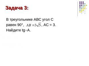 Задача 3: В треугольнике АВС угол С равен 90°, , AC = 3. Найдите tg A.