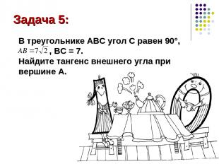 Задача 5: В треугольнике АВС угол С равен 90°, , ВС = 7. Найдите тангенс внешнег