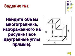 Задание №1 Найдите объем многогранника, изображенного на рисунке ( все двугранны