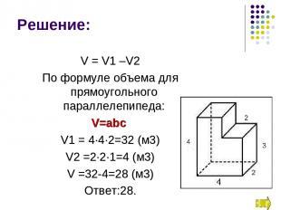 V = V1 –V2 По формуле объема для прямоугольного параллелепипеда: V=abc V1 = 4∙4∙