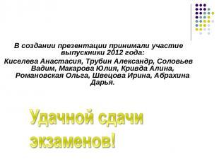 В создании презентации принимали участие выпускники 2012 года: Киселева Анастаси