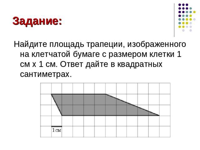 Задание: Найдите площадь трапеции, изображенного на клетчатой бумаге с размером клетки 1 см x 1 см. Ответ дайте в квадратных сантиметрах.
