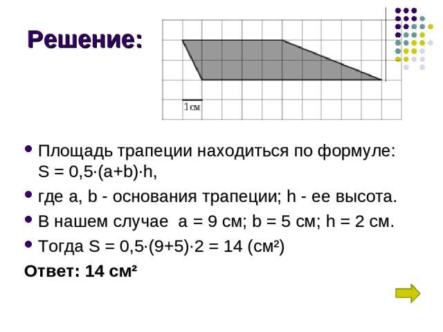 Решение: Площадь трапеции находиться по формуле: S = 0,5∙(a+b)∙h, где а,b- основания трапеции; h - ее высота. В нашем случае а = 9 см;b= 5 см; h = 2 см. Тогда S = 0,5∙(9+5)∙2 = 14 (см²) Ответ: 14 см²