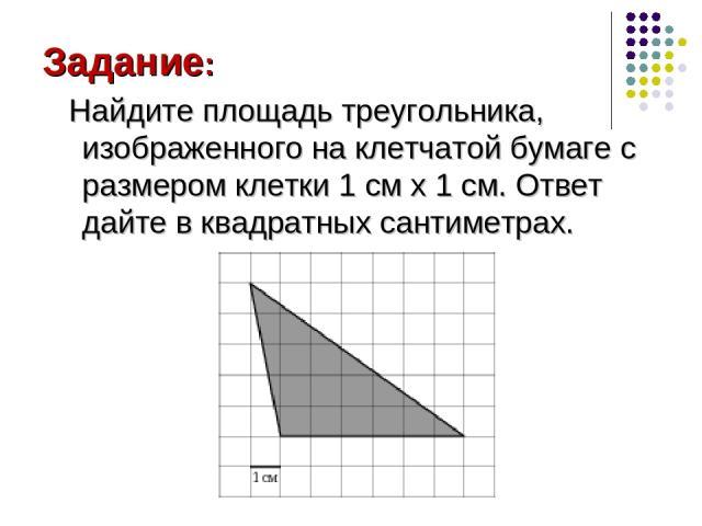 Задание: Найдите площадь треугольника, изображенного на клетчатой бумаге с размером клетки 1 см x 1 см. Ответ дайте в квадратных сантиметрах.
