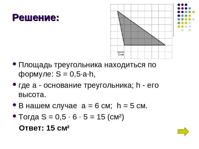 Решение: Площадь треугольника находиться по формуле: S = 0,5∙a∙h, где а - основание треугольника; h - его высота. В нашем случае а = 6 см; h = 5 см. Тогда S = 0,5 ∙ 6 ∙ 5 = 15 (см²) Ответ: 15 см²