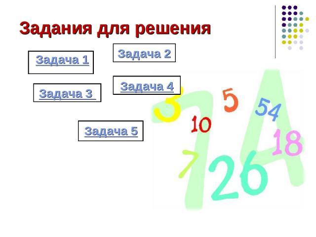 Задания для решения Задача 1 Задача 2 Задача 4 Задача 3 Задача 5