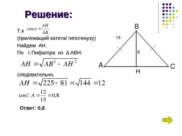 Решение: Т.к (прилежащий катета/ гипотенузу) Найдем АН. По т.Пифагора из ∆ АВН: следовательно, А С В H 15 9 Ответ: 0,8