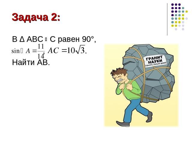 Задача 2: В ∆ АВС С равен 90°, , . Найти АВ.