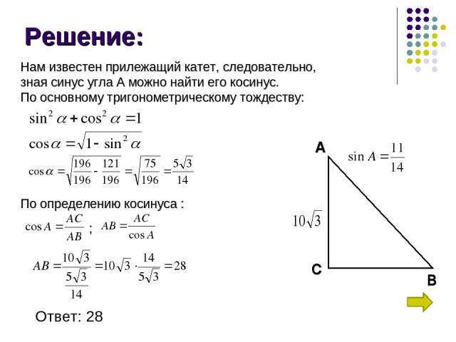 Решение: А В С Нам известен прилежащий катет, следовательно, зная синус угла А можно найти его косинус. По основному тригонометрическому тождеству: По определению косинуса : Ответ: 28 ;