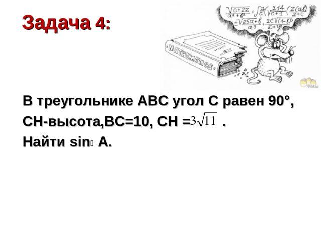 Задача 4: В треугольнике АВС угол С равен 90°, СН-высота,ВС=10, СН = . Найти sin A.