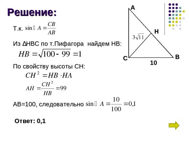 Решение: А В С Н 10 Т.к. Из ∆НВС по т.Пифагора найдем НВ: По свойству высоты СН: АВ=100, следовательно Ответ: 0,1