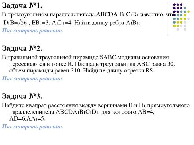 Задача №1. В прямоугольном параллелепипеде ABCDA1B1C1D1 известно, что D1B= , BB1=3, A1D1=4. Найти длину ребра A1B1. Посмотреть решение. Задача №2. В правильной треугольной пирамиде SABC медианы основания пересекаются в точке R. Площадь треугольника …
