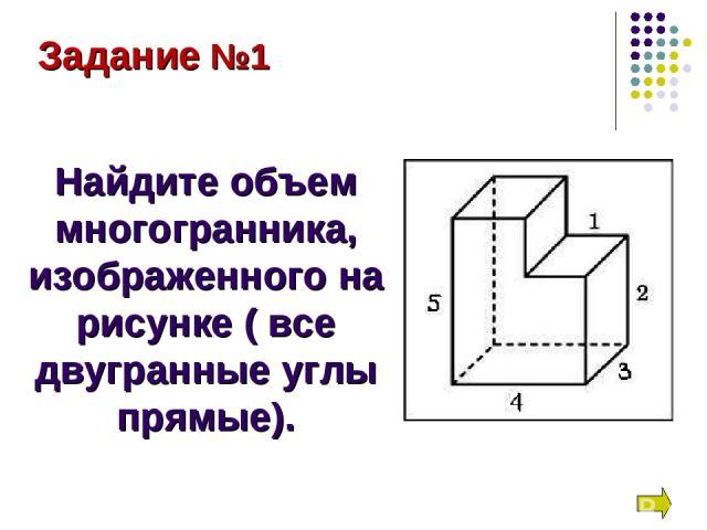 Задание №1 Найдите объем многогранника, изображенного на рисунке ( все двугранные углы прямые).