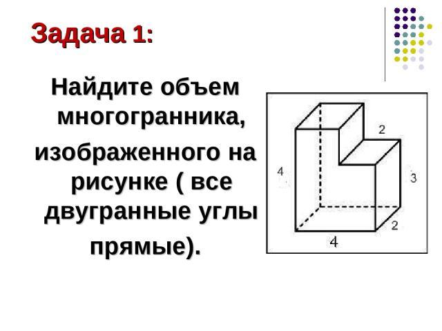 Найдите объем многогранника, изображенного на рисунке ( все двугранные углы прямые). Задача 1: