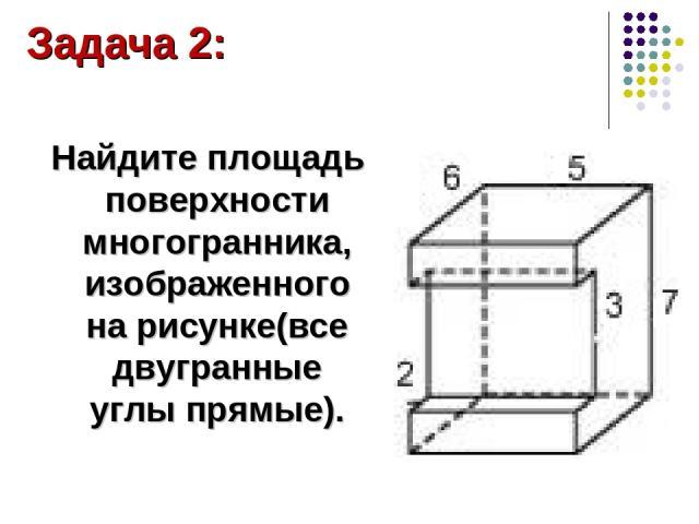 Найдите площадь поверхности многогранника, изображенного на рисунке(все двугранные углы прямые). Задача 2: