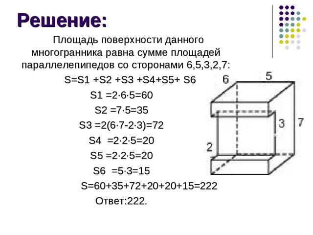 Решение: Площадь поверхности данного многогранника равна сумме площадей параллелепипедов со сторонами 6,5,3,2,7: S=S1 +S2 +S3 +S4+S5+ S6 S1 =2∙6∙5=60 S2 =7∙5=35 S3 =2(6∙7-2∙3)=72 S4 =2∙2∙5=20 S5 =2∙2∙5=20 S6 =5∙3=15 S=60+35+72+20+20+15=222 Ответ:222.