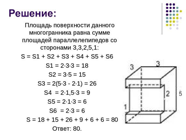 Площадь поверхности данного многогранника равна сумме площадей параллелепипедов со сторонами 3,3,2,5,1: S = S1 + S2 + S3 + S4 + S5 + S6 S1 = 2∙3∙3 = 18 S2 = 3∙5 = 15 S3 = 2(5∙3 - 2∙1) = 26 S4 = 2∙1,5∙3 = 9 S5 = 2∙1∙3 = 6 S6 = 2∙3 = 6 S = 18 + 15 + 2…