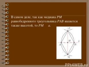 В самом деле, так как медиана РМ равнобедренного треугольника РАВ является также
