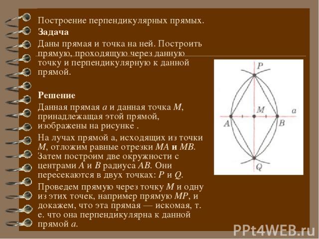 Построение перпендикулярных прямых. Задача Даны прямая и точка на ней. Построить прямую, проходящую через данную точку и перпендикулярную к данной прямой. Решение Данная прямая а и данная точка М, принадлежащая этой прямой, изображены на рисунке . Н…