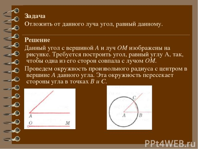 Задача Отложить от данного луча угол, равный данному. Решение Данный угол с вершиной А и луч ОМ изображены на рисунке. Требуется построить угол, равный углу А, так, чтобы одна из его сторон совпала с лучом ОМ. Проведем окружность произвольного радиу…