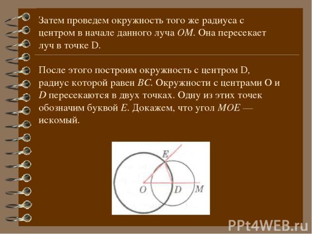 Затем проведем окружность того же радиуса с центром в начале данного луча ОМ. Она пересекает луч в точке D. После этого построим окружность с центром D, радиус которой равен ВС. Окружности с центрами О и D пересекаются в двух точках. Одну из этих то…