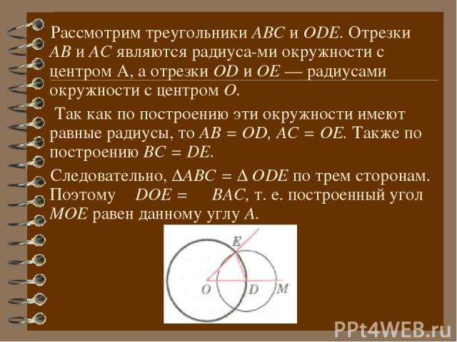 Рассмотрим треугольники АВС и ОDЕ. Отрезки АВ и АС являются радиуса ми окружности с центром А, а отрезки ОD и ОЕ — радиусами окружности с центром О. Так как по построению эти окружности имеют равные радиусы, то АВ = ОD, АС = ОЕ. Также по построению …