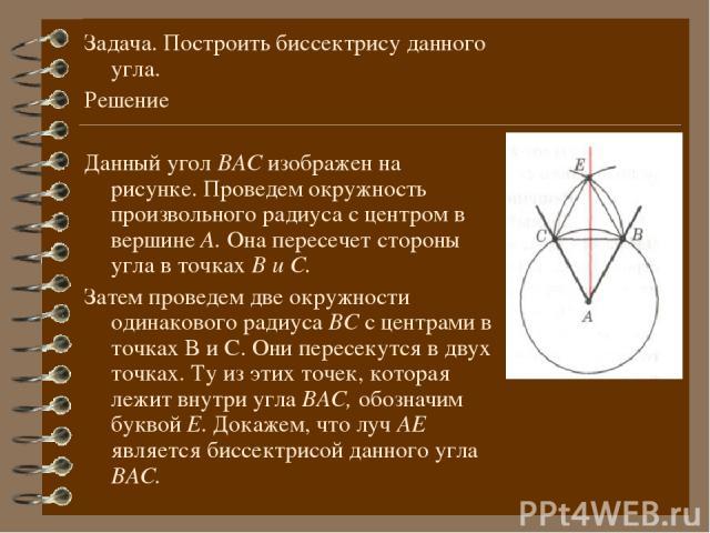 Задача. Построить биссектрису данного угла. Решение Данный угол ВАС изображен на рисунке. Проведем окружность произвольного радиуса с центром в вершине А. Она пересечет стороны угла в точках В и С. Затем проведем две окружности одинакового радиуса В…