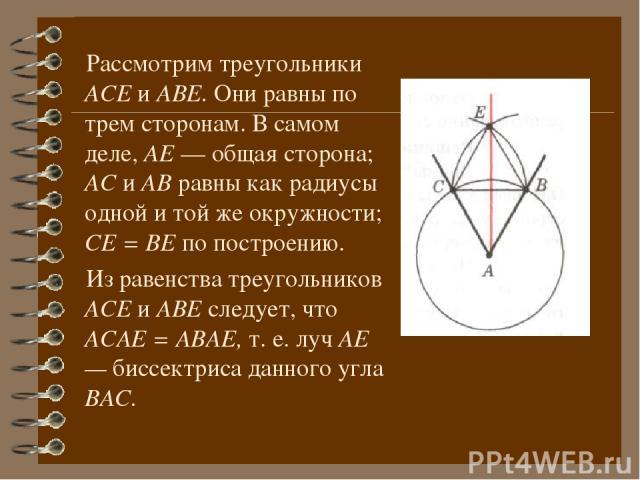 Рассмотрим треугольники АСЕ и АВЕ. Они равны по трем сторонам. В самом деле, АЕ — общая сторона; АС и АВ равны как радиусы одной и той же окружности; СЕ = ВЕ по построению. Из равенства треугольников АСЕ и АВЕ следует, что АСАЕ = АВАЕ, т. е. луч АЕ …