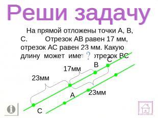 На прямой отложены точки А, В, С. Отрезок АВ равен 17 мм, отрезок АС равен 23 мм