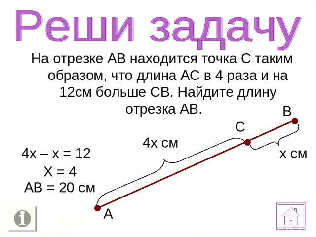 На отрезке АВ находится точка С таким образом, что длина АС в 4 раза и на 12см больше СВ. Найдите длину отрезка АВ. х см 4х см