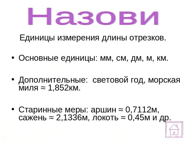 Единицы измерения длины отрезков. Основные единицы: мм, см, дм, м, км. Дополнительные: световой год, морская миля ≈ 1,852км. Старинные меры: аршин ≈ 0,7112м, сажень ≈ 2,1336м, локоть ≈ 0,45м и др.