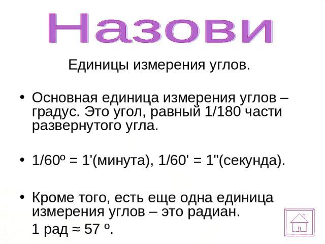Единицы измерения углов. Основная единица измерения углов – градус. Это угол, равный 1/180 части развернутого угла. 1/60º = 1'(минута), 1/60' = 1