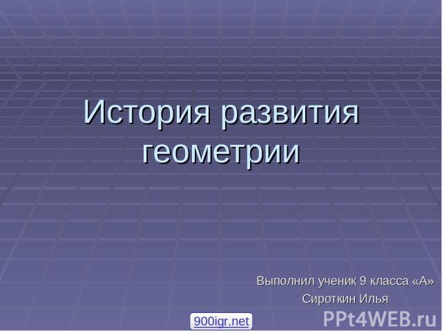 История развития геометрии Выполнил ученик 9 класса «А» Сироткин Илья 900igr.net