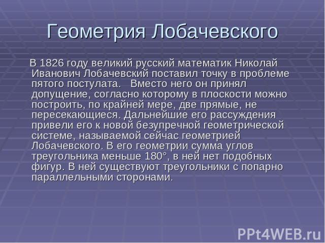 Геометрия Лобачевского В 1826 году великий русский математик Николай Иванович Лобачевский поставил точку в проблеме пятого постулата. Вместо него он принял допущение, согласно которому в плоскости можно построить, по крайней мере, две прямые, не пер…