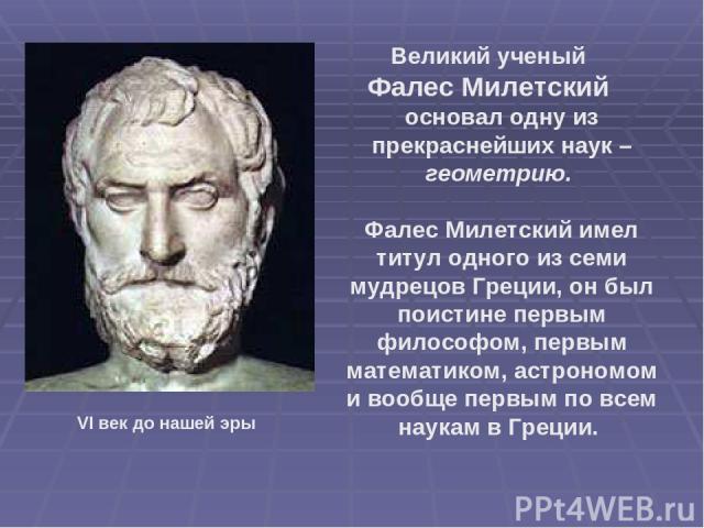 Великий ученый Фалес Милетский основал одну из прекраснейших наук – геометрию. Фалес Милетский имел титул одного из семи мудрецов Греции, он был поистине первым философом, первым математиком, астрономом и вообще первым по всем наукам в Греции. VI ве…