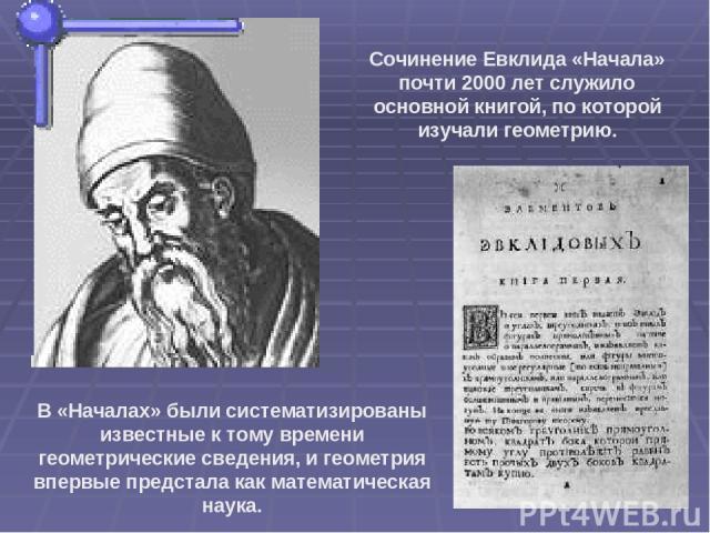 Сочинение Евклида «Начала» почти 2000 лет служило основной книгой, по которой изучали геометрию. В «Началах» были систематизированы известные к тому времени геометрические сведения, и геометрия впервые предстала как математическая наука.