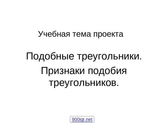 Учебная тема проекта Подобные треугольники. Признаки подобия треугольников. 900igr.net