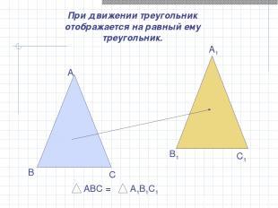 При движении треугольник отображается на равный ему треугольник. А В С А1 В1 С1