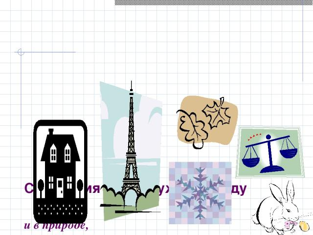 Симметрия нас окружает всюду и в природе, и в архитектуре зданий, и в технике, и…