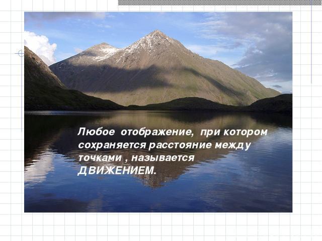 Любое отображение, при котором сохраняется расстояние между точками , называется ДВИЖЕНИЕМ.