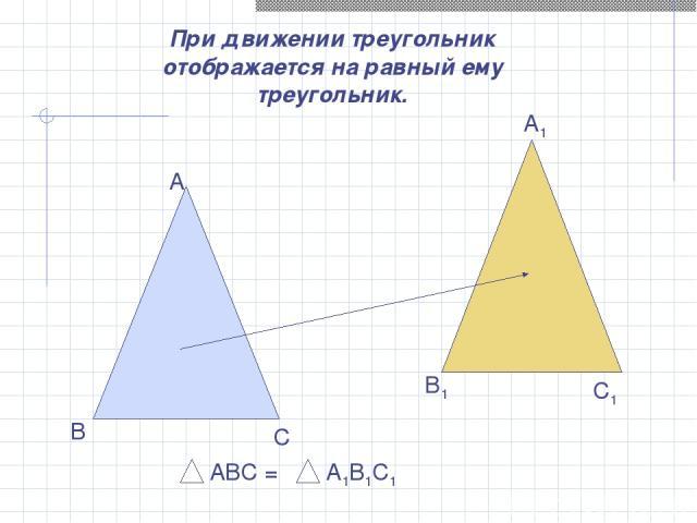 При движении треугольник отображается на равный ему треугольник. А В С А1 В1 С1 АВС = А1В1С1