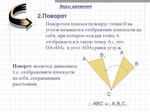 2.Поворот A B C B1 A1 Виды движений АВС = А1В1С1 Поворот является движением, т.е. отображением плоскости на себя, сохраняющим расстояния. Поворотом плоскости вокруг точки О на угол a называется отображение плоскости на себя, при котором каждая точка…