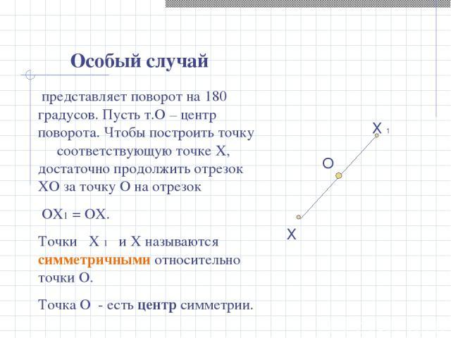 представляет поворот на 180 градусов. Пусть т.О – центр поворота. Чтобы построить точку соответствующую точке X, достаточно продолжить отрезок XО за точку О на отрезок ОХ1 = ОX. Точки Х 1 и X называются симметричными относительно точки О. Точка О - …