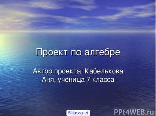 Проект по алгебре Автор проекта: Кабелькова Аня, ученица 7 класса 5klass.net
