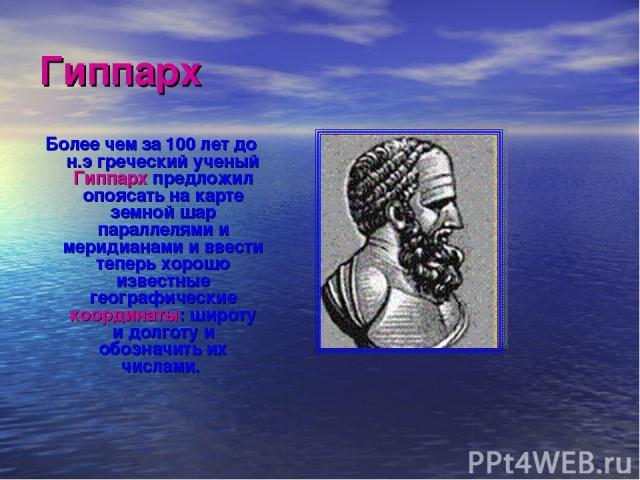 Гиппарх Более чем за 100 лет до н.э греческий ученый Гиппарх предложил опоясать на карте земной шар параллелями и меридианами и ввести теперь хорошо известные географические координаты: широту и долготу и обозначить их числами.